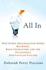 All in : Why Every Organization Needs Big Risks, Bold Characters and the Occasional Spectacular Failure - Deborah Perry Piscione