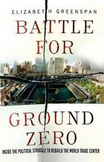 Battle for Ground Zero : Inside the Political Struggle to Rebuild the World Trade Center - Elizabeth Greenspan