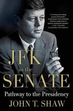 JFK in the Senate : Pathway to the Presidency - John T Shaw