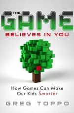 The Game Believes in You : How Digital Play Can Make Our Kids Smarter - Greg Toppo