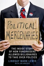 Political Mercenaries : How Fundraisers Allowed Billionaires to Take Over Politics - Lindsay Mark Lewis