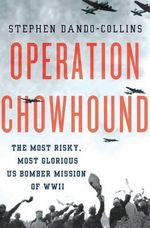 Operation Chowhound : The Most Risky, Most Glorious Us Bomber Mission of WWII - Stephen Dando-Collins