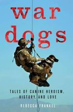 War Dogs : Tales of Canine Heroism, History, and Love - Rebecca Frankel