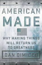 American Made : Why Making Things Will Return Us to Greatness - Dan Dimicco