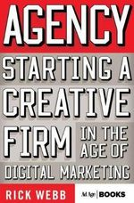 Agency : Starting a Creative Firm in the Age of Digital Marketing - Rick Webb