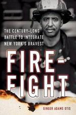 Firefight : The Century-Long Battle to Integrate New York S Bravest - Ginger Adams Otis