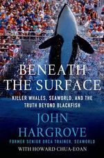 Beneath the Surface : Killer Whales, SeaWorld, and the Truth Beyond Blackfish - John Hargrove
