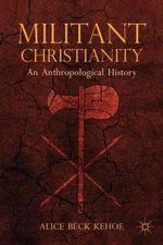 Militant Christianity : An Anthropological History - Alice Beck Kehoe