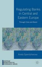 Regulating Banks in Central and Eastern Europe : Through Crisis and Boom - Aneta Spendzharova