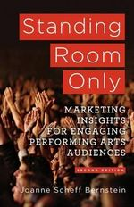 Standing Room Only : Marketing Insights for Engaging Performing Arts Audiences - Joanne Scheff Bernstein