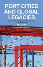 Port Cities and Global Legacies : Urban Identity, Waterfront Work, and Radicalism - Alice Mah