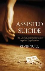 Assisted Suicide : The Liberal, Humanist Case Against Legalization - Kevin Yuill