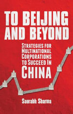 To Beijing and Beyond : Strategies for Multinational Corporations to Succeed in China - Saurabh Sharma