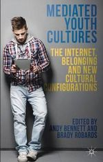 Mediated Youth Cultures : The Internet, Belonging and New Cultural Configurations