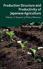 Production Structure and Productivity of Japanese Agriculture : Impacts of Policy Measures Volume 2 - Yoshimi Kuroda