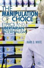 The Manipulation of Choice : Ethics and Libertarian Paternalism - Mark D. White
