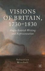 Visions of Britain, 1730-1830 : Anglo-Scottish Writing and Representation - Sebastian Mitchell