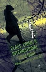 Class, Crime and International Film Noir : Globalizing America's Dark Art - Dennis Broe