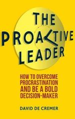 The Proactive Leader : How to Overcome Procrastination and be a Bold Decision-Maker - David De Cremer