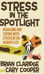 Stress in the Spotlight : Managing and Coping with Stress in the Workplace - Brian Claridge
