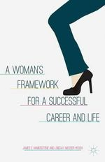 A Woman's Framework for a Successful Career and Life : The Art of Maximising Results With Minimum Effort - James E. Hamerstone