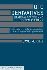 OTC Derivatives, Bilateral Trading and Central Clearing : An Introduction to Regulatory Policy, Trading Impact and Systemic Risk - David Murphy