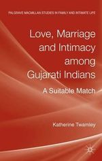 Love, Marriage and Intimacy Among Gujarati Indians : A Suitable Match - Katherine Twamley