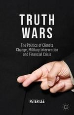 Truth Wars : The Politics of Climate Change, Military Intervention and Financial Crisis - Peter Lee