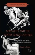 Sexuality and the Gothic Magic Lantern : Desire, Eroticism and Literary Visibilities from Byron to Bram Stoker - David Jones