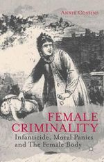 Female Criminality : Infanticide, Moral Panics and the Female Body - Annie Cossins