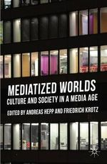 Mediatized Worlds : Culture and Society in a Media Age