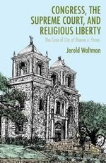 Congress, the Supreme Court, and Religious Liberty : The Case of City of Boerne V. Flores - J. Waltman