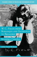 W. C. Fields from Burlesque and Vaudeville to Broadway : Becoming a Comedian - Arthur Frank Wertheim