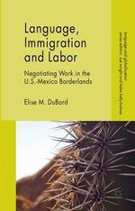 Language, Immigration and Labor : Negotiating Work in the U.S.-Mexico Borderlands - Elise M. DuBord