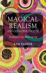 Magical Realism and Cosmopolitanism : Strategizing Belonging - Kim Anderson Sasser