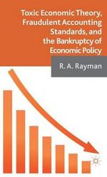 Toxic Economic Theory, Fraudulent Accounting Standards, and the Bankruptcy of Economic Policy : Equilibrium and Efficiency - R. A. Rayman