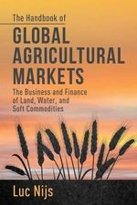 The Handbook of Global Agricultural Markets : The Business and Finance of Land, Water and Soft Commodities - Luc Nijs
