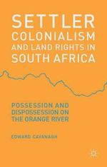 Settler Colonialism and Land Rights in South Africa : Possession and Dispossession on the Orange River - Edward Cavanagh