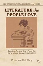 Literature the People Love : Reading Chinese Texts from the Early Maoist Period (1949-1966) - Krista Van Fleit Hang