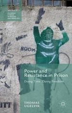 Power and Resistance in Prison : Doing Time, Doing Freedom - Thomas Ugelvik