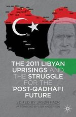The 2011 Libyan Uprisings and the Struggle for the Post-Qadhafi Future : And the Struggle for the Post-Qadhafi Future