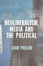 Neoliberalism, Media and the Political - Sean Phelan