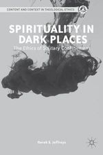Spirituality in Dark Places : The Ethics of Solitary Confinement - Derek S. Jeffreys