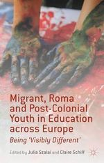 Migrant, Roma and Post-Colonial Youth in Education Across Europe : Being 'Visibly Different'