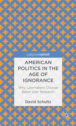 American Politics in the Age of Ignorance : Why Lawmakers Choose Belief Over Research - David Schultz