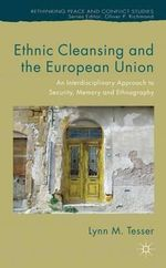 Ethnic Cleansing and the European Union : An Interdisciplinary Approach to Security, Memory and Ethnography - Lynn Tesser