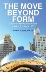The Move Beyond Form : Creative Undoing in Literature and the Arts Since 1960 - Mary Joe Hughes