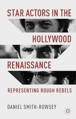 Star Actors in the Hollywood Renaissance : Representing Rough Rebels - Daniel Smith-Rowsey