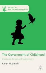 The Government of Childhood : Discourse, Power and Subjectivity - Karen M. Smith