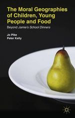 The Moral Geographies of Children, Young People and Food : Beyond Jamie's School Dinners - Jo Pike